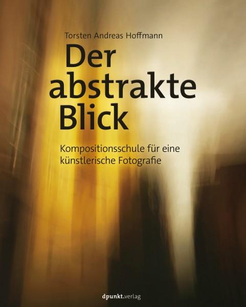 """Torsten A. Hoffmann """"Der abstrakte Blick. Kompositionsschule für eine künstlerische Fotografie"""""""